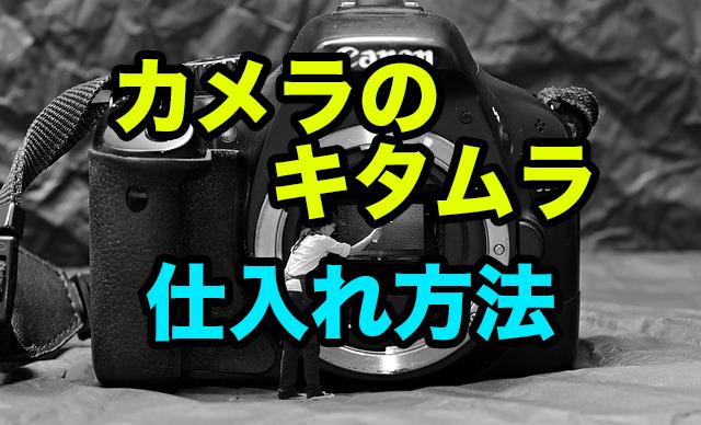 カメラ転売で重要な仕入れのやり方〜キタムラリアル仕入れの方法〜