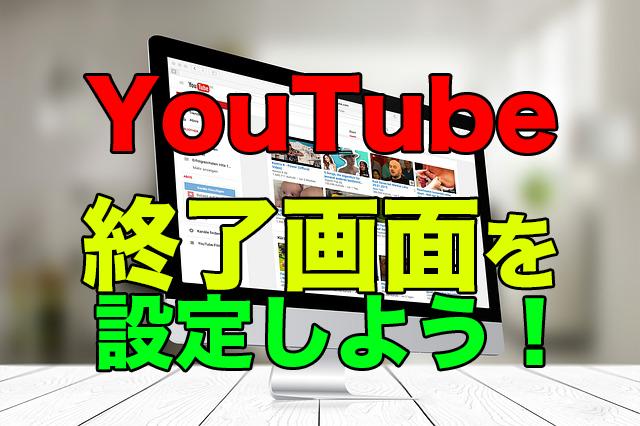 Youtubeに終了画面を作成する方法!あなたの動画を一段上に!